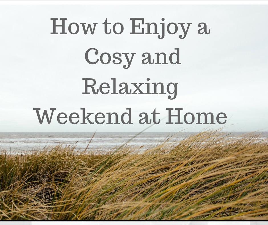 how to enjoy a cosy and relaxing weekend at home